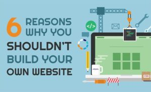 6 Reasons Why You Shouldn't Build Your Website