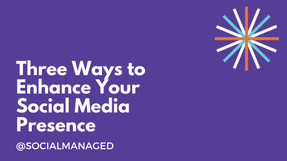 Three Ways to Enhance Your Social Media Presence