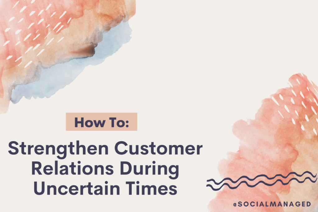 How to Strengthen Customer Relations During Uncertain Times